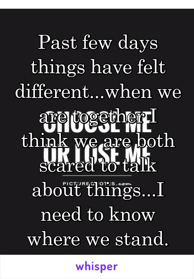 Past few days things have felt different...when we are together I think we are both scared to talk about things...I need to know where we stand.