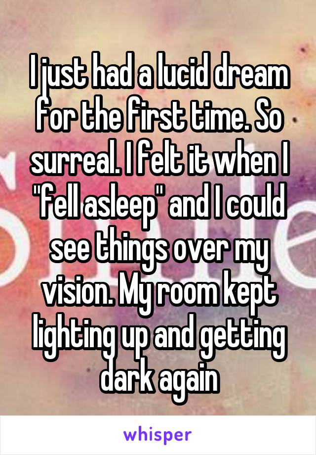 """I just had a lucid dream for the first time. So surreal. I felt it when I """"fell asleep"""" and I could see things over my vision. My room kept lighting up and getting dark again"""