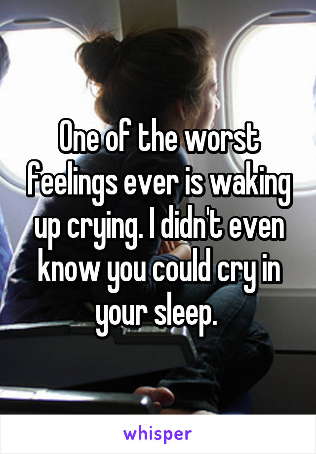One of the worst feelings ever is waking up crying. I didn't even know you could cry in your sleep.