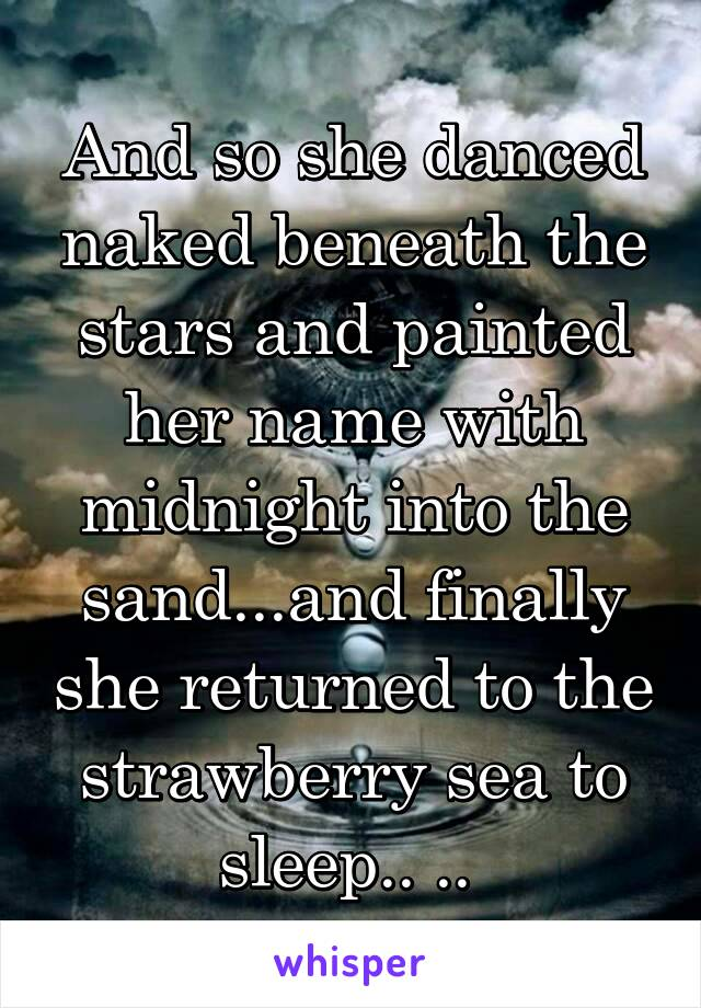 And so she danced naked beneath the stars and painted her name with midnight into the sand...and finally she returned to the strawberry sea to sleep.. ..