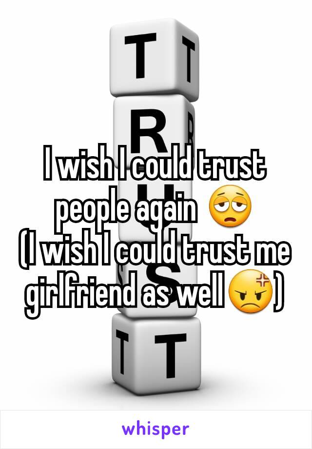 I wish I could trust people again 😩 (I wish I could trust me girlfriend as well😡)