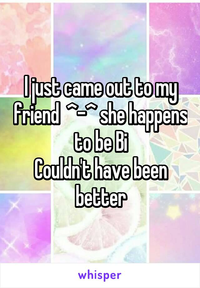 I just came out to my friend  ^-^ she happens to be Bi Couldn't have been better
