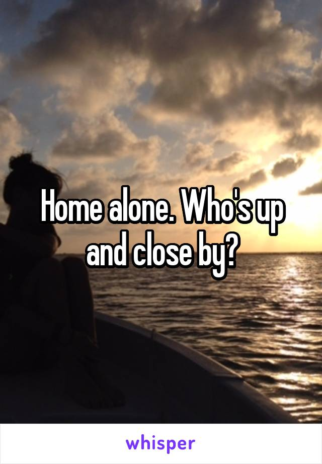 Home alone. Who's up and close by?