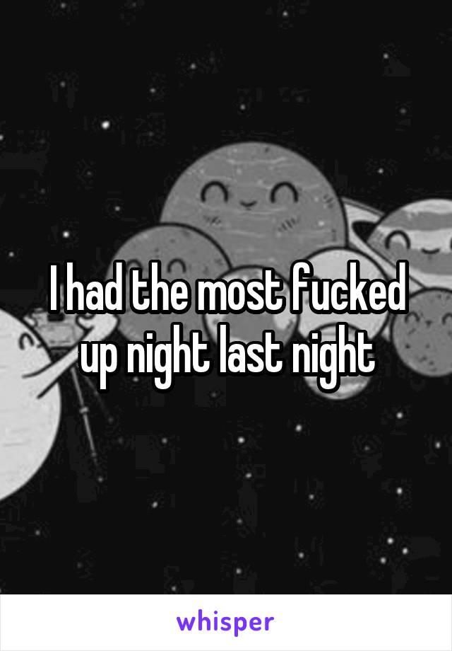 I had the most fucked up night last night