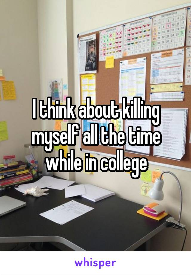 I think about killing myself all the time while in college