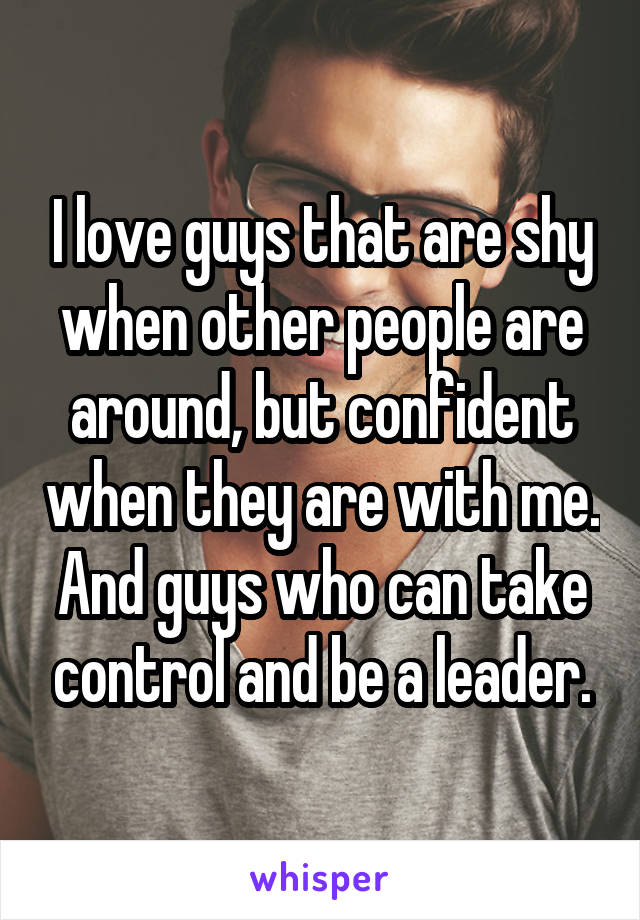 I love guys that are shy when other people are around, but confident when they are with me. And guys who can take control and be a leader.