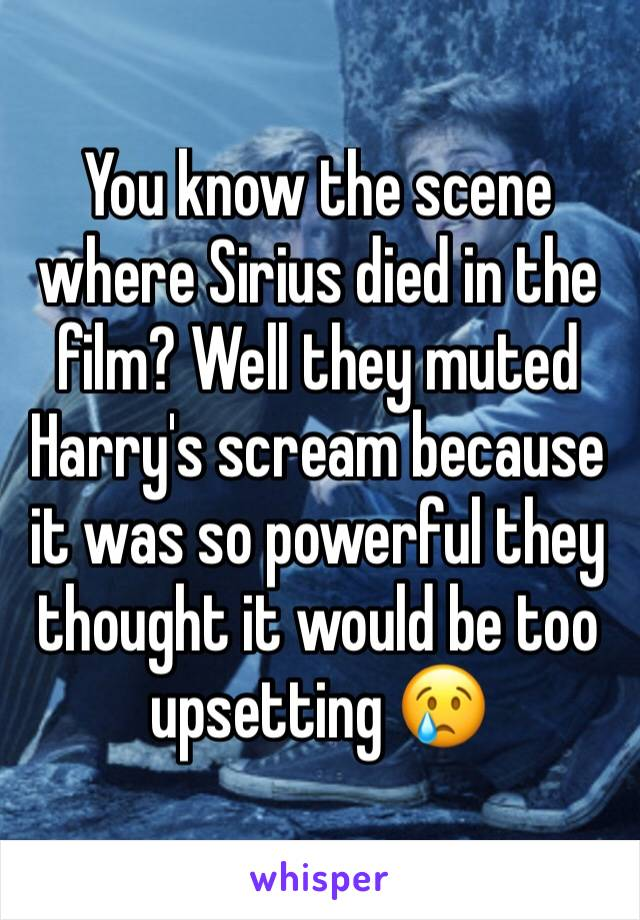You know the scene where Sirius died in the film? Well they muted Harry's scream because it was so powerful they thought it would be too upsetting 😢