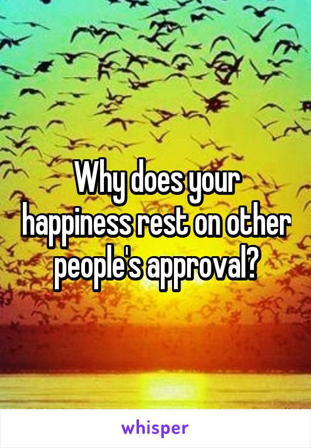 Why does your happiness rest on other people's approval?