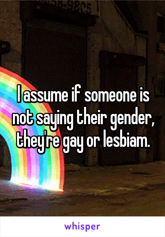 I assume if someone is not saying their gender, they're gay or lesbiam.