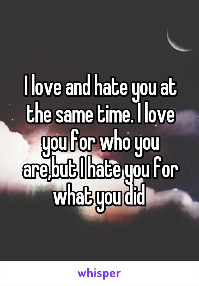 I love and hate you at the same time. I love you for who you are,but I hate you for what you did