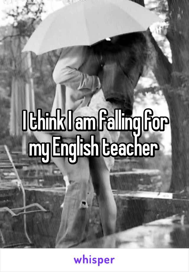 I think I am falling for my English teacher
