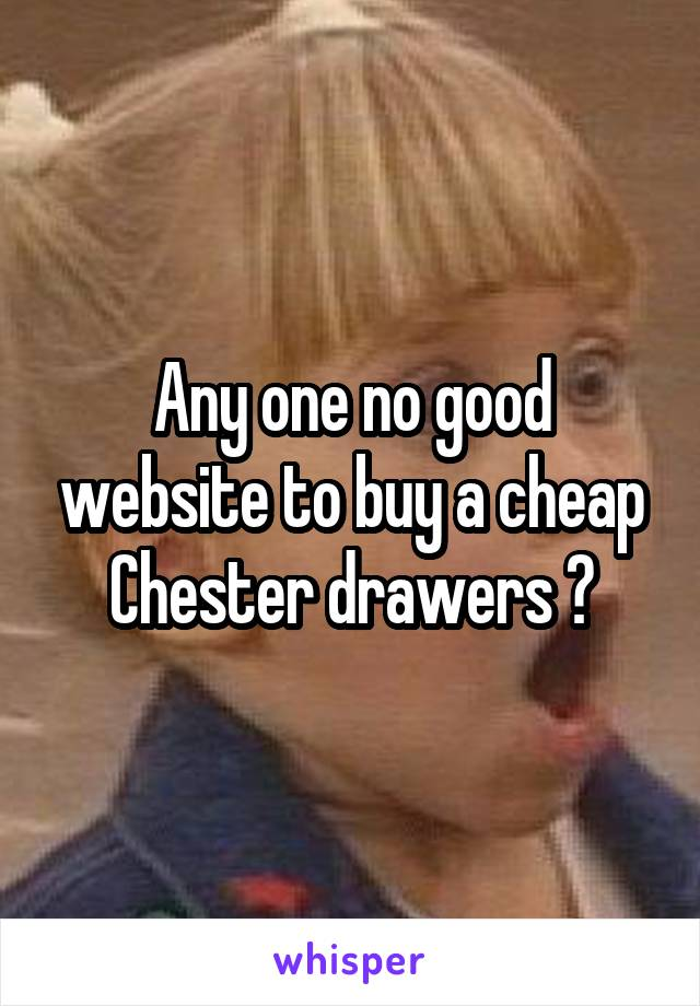 Any one no good website to buy a cheap Chester drawers ?