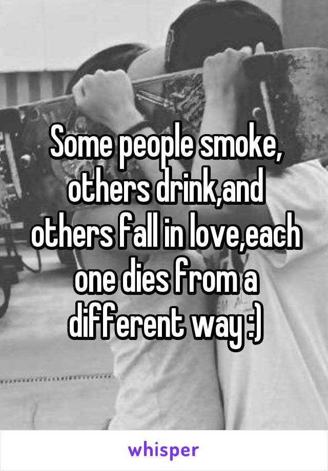Some people smoke, others drink,and others fall in love,each one dies from a different way :)