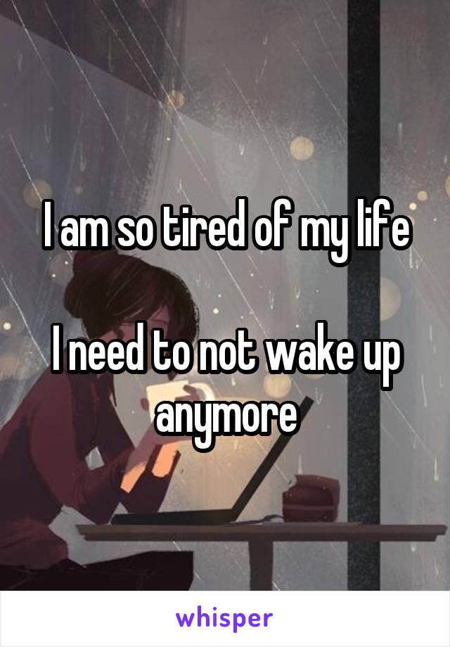 I am so tired of my life  I need to not wake up anymore