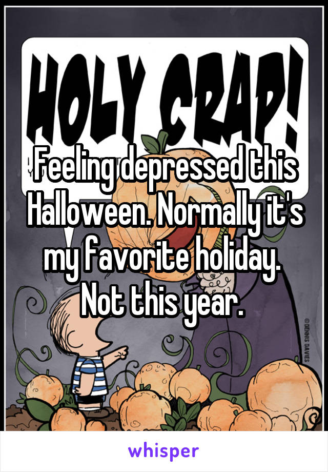 Feeling depressed this Halloween. Normally it's my favorite holiday.  Not this year.