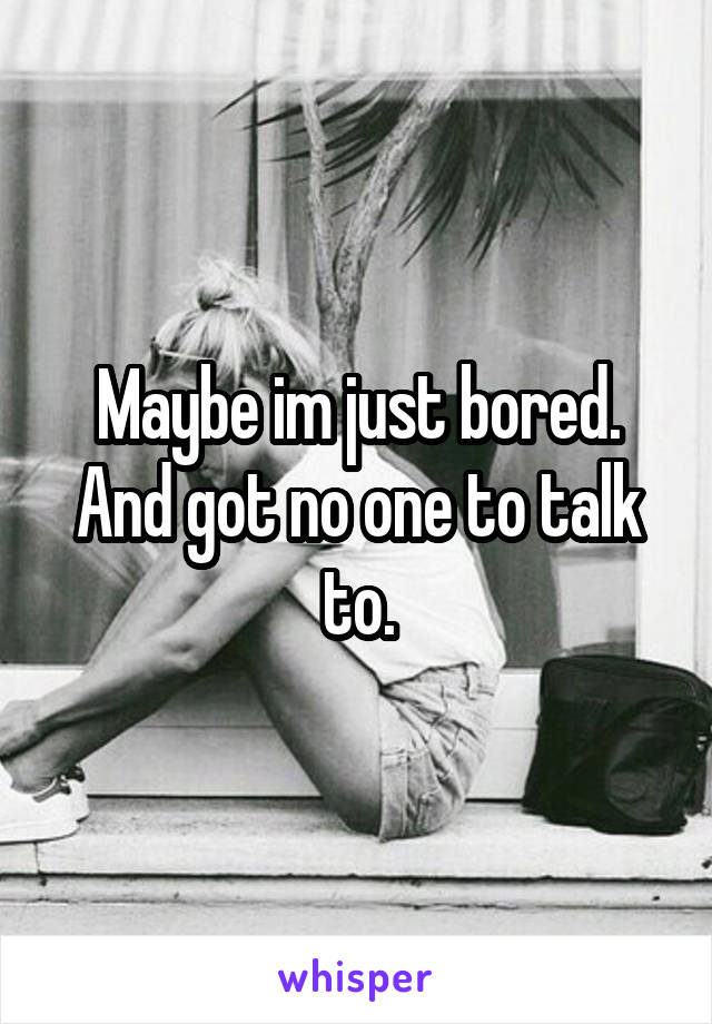 Maybe im just bored. And got no one to talk to.