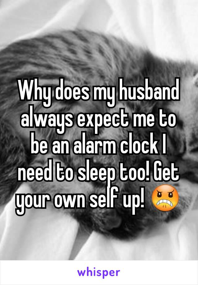 Why does my husband always expect me to be an alarm clock I need to sleep too! Get your own self up! 😠