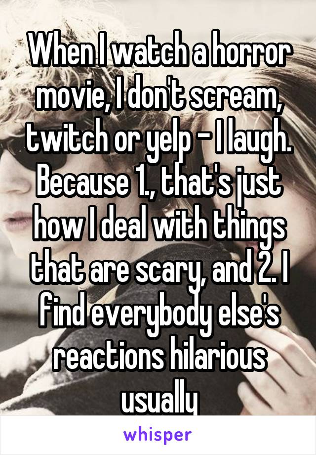 When I watch a horror movie, I don't scream, twitch or yelp - I laugh. Because 1., that's just how I deal with things that are scary, and 2. I find everybody else's reactions hilarious usually