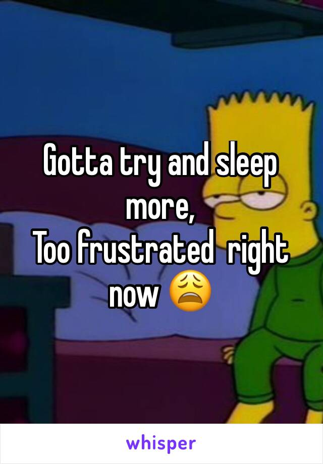 Gotta try and sleep more, Too frustrated  right now 😩