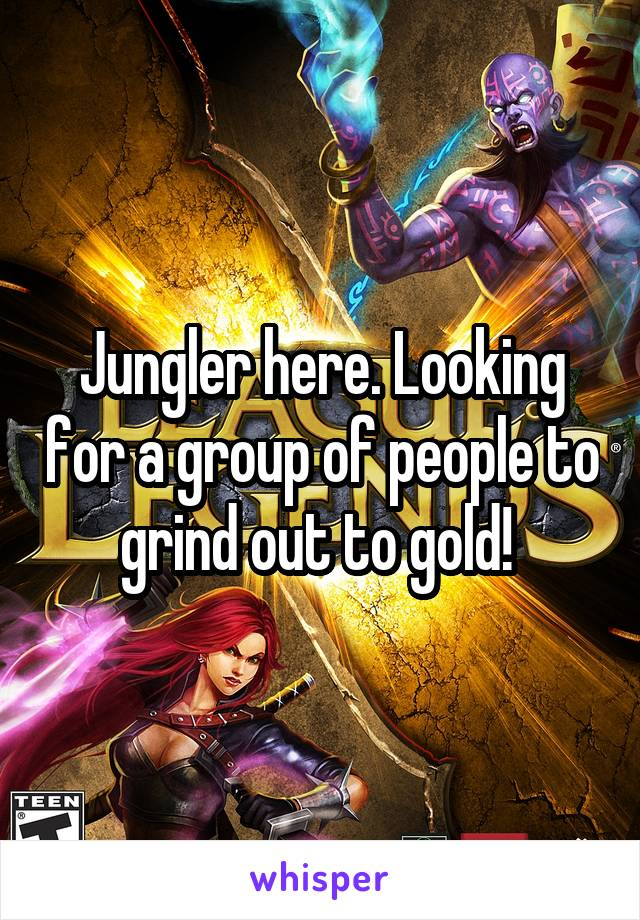 Jungler here. Looking for a group of people to grind out to gold!