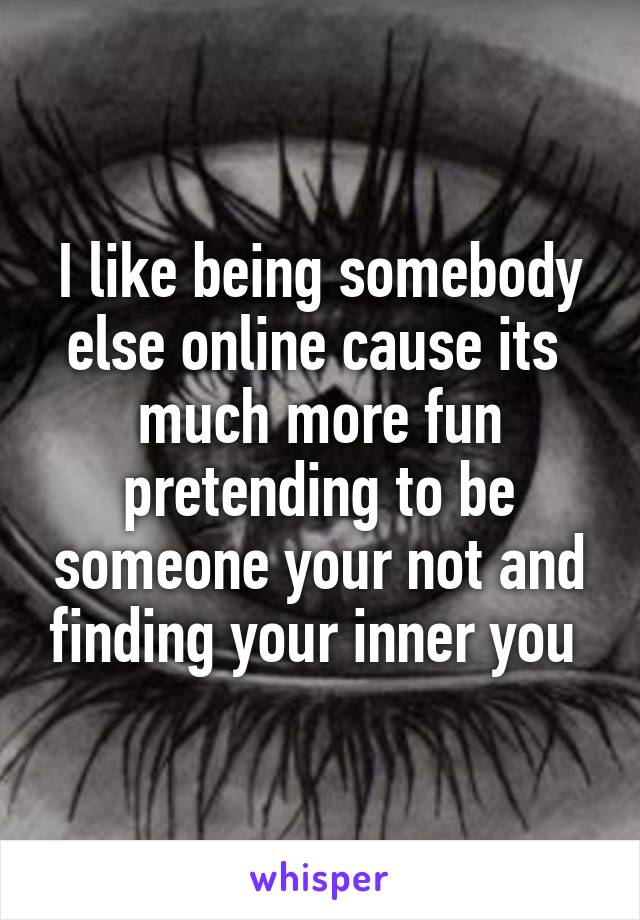 I like being somebody else online cause its  much more fun pretending to be someone your not and finding your inner you