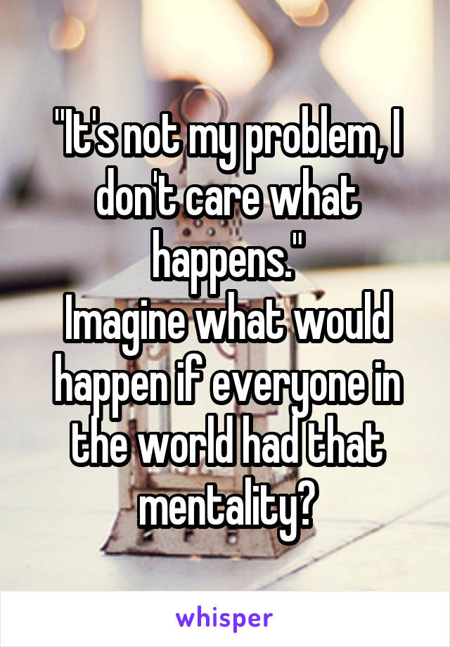 """It's not my problem, I don't care what happens."" Imagine what would happen if everyone in the world had that mentality?"