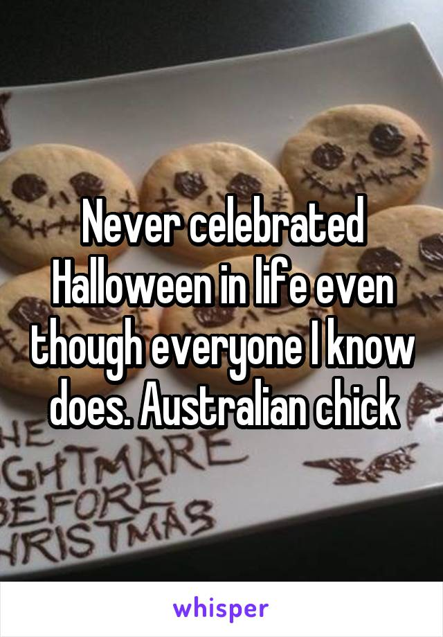 Never celebrated Halloween in life even though everyone I know does. Australian chick