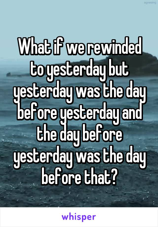 What if we rewinded to yesterday but yesterday was the day before yesterday and the day before yesterday was the day before that?