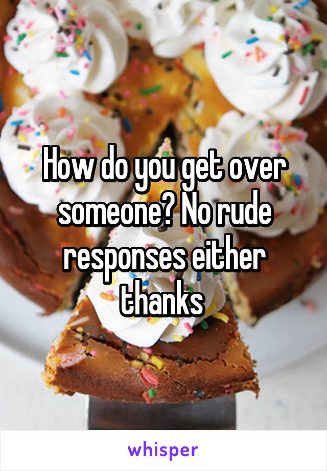 How do you get over someone? No rude responses either thanks