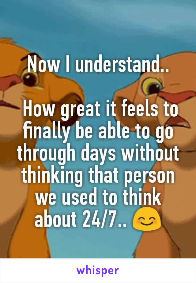 Now I understand..   How great it feels to finally be able to go through days without thinking that person we used to think about 24/7.. 😊