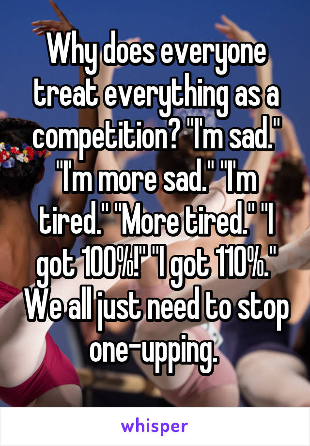 """Why does everyone treat everything as a competition? """"I'm sad."""" """"I'm more sad."""" """"I'm tired."""" """"More tired."""" """"I got 100%!"""" """"I got 110%."""" We all just need to stop one-upping."""