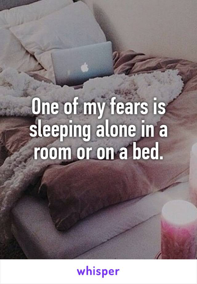 One of my fears is sleeping alone in a room or on a bed.