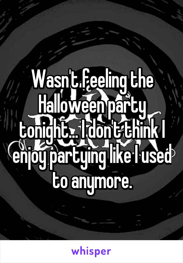 Wasn't feeling the Halloween party tonight... I don't think I enjoy partying like I used to anymore.
