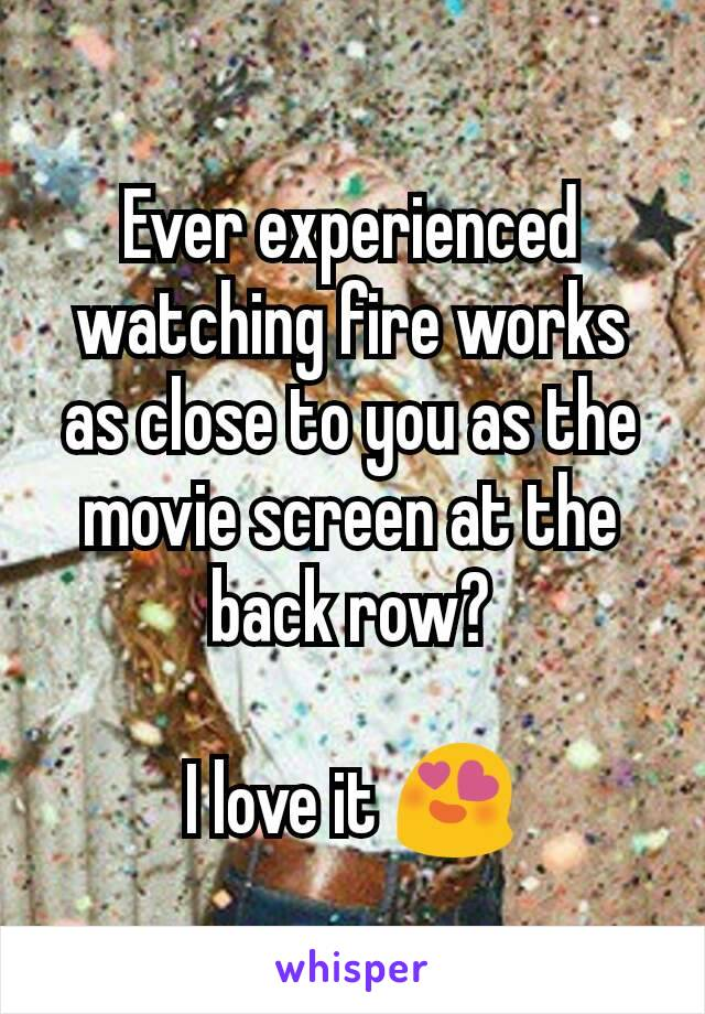Ever experienced watching fire works as close to you as the movie screen at the back row?  I love it 😍