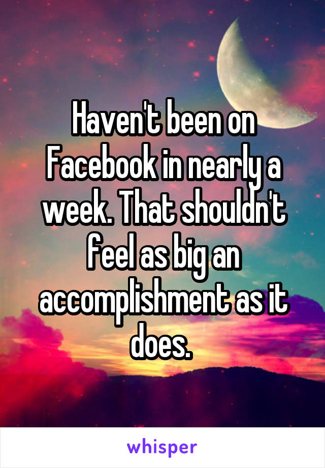 Haven't been on Facebook in nearly a week. That shouldn't feel as big an accomplishment as it does.