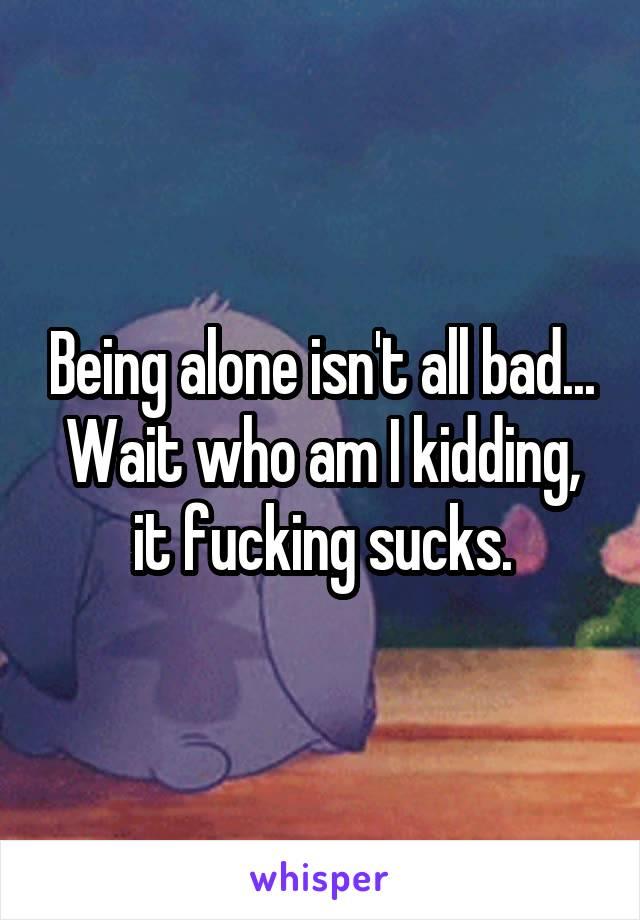 Being alone isn't all bad... Wait who am I kidding, it fucking sucks.