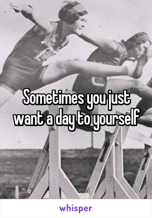 Sometimes you just want a day to yourself
