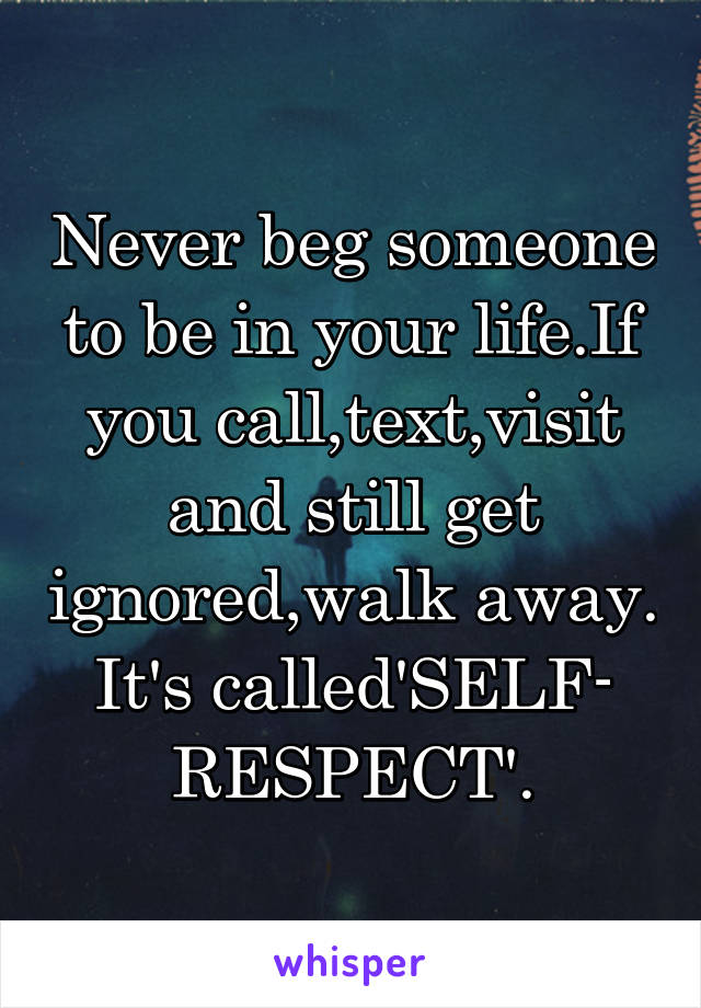 Never beg someone to be in your life.If you call,text,visit and still get ignored,walk away. It's called'SELF- RESPECT'.