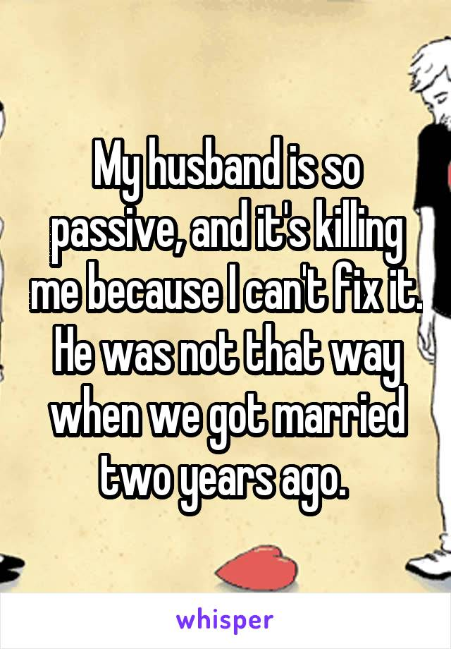 My husband is so passive, and it's killing me because I can't fix it. He was not that way when we got married two years ago.