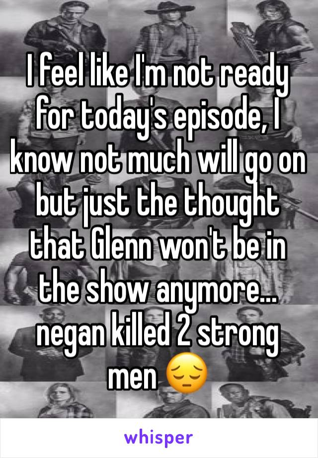 I feel like I'm not ready for today's episode, I know not much will go on but just the thought that Glenn won't be in the show anymore... negan killed 2 strong men 😔