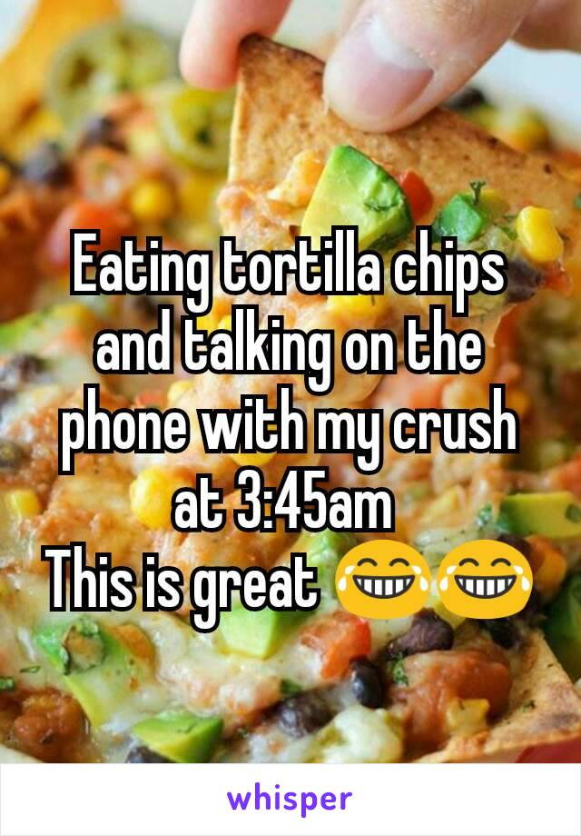 Eating tortilla chips and talking on the phone with my crush at 3:45am  This is great 😂😂