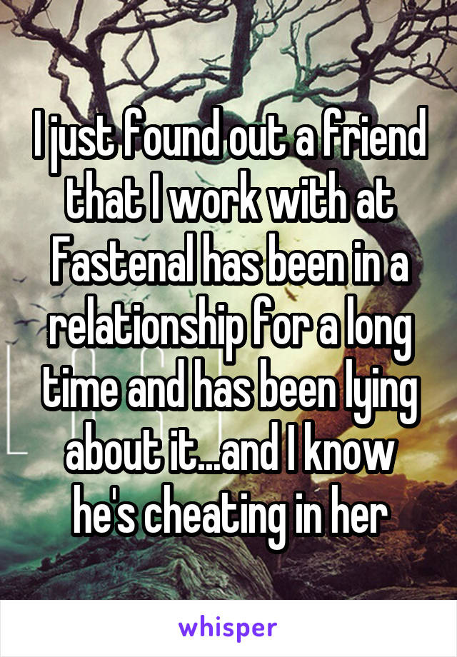 I just found out a friend that I work with at Fastenal has been in a relationship for a long time and has been lying about it...and I know he's cheating in her