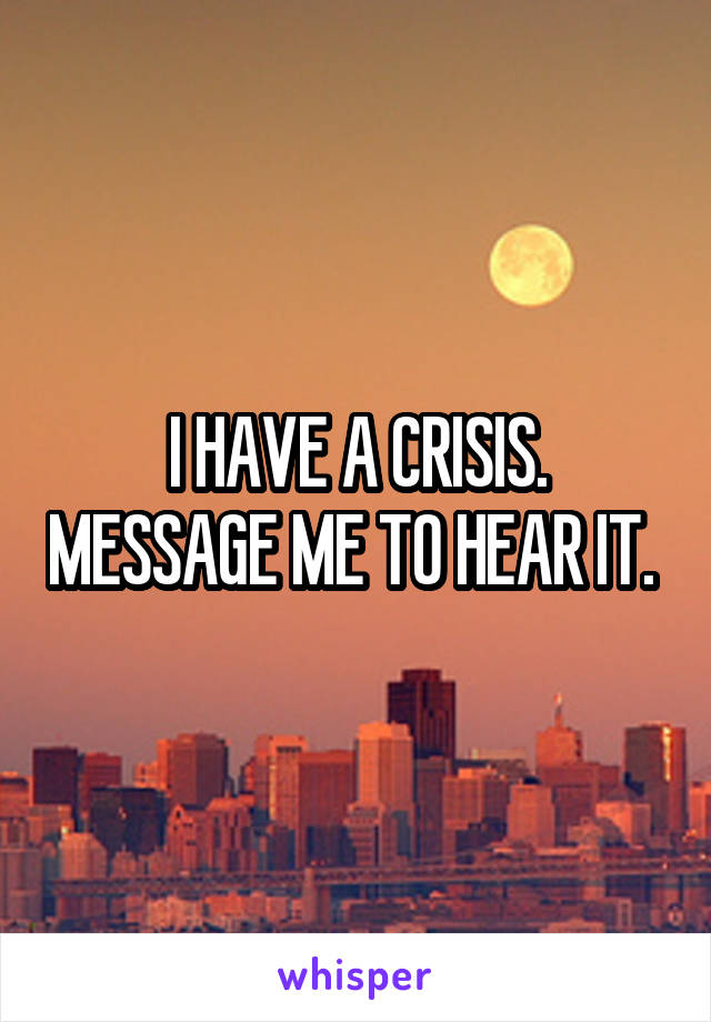 I HAVE A CRISIS. MESSAGE ME TO HEAR IT.