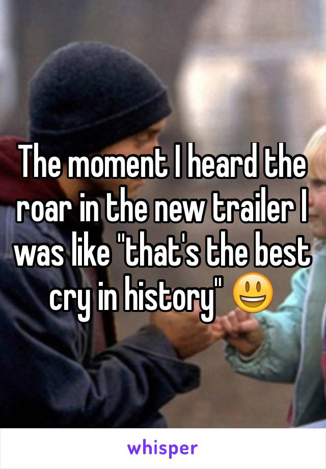 """The moment I heard the roar in the new trailer I was like """"that's the best cry in history"""" 😃"""