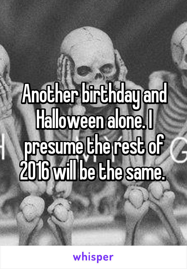 Another birthday and Halloween alone. I presume the rest of 2016 will be the same.