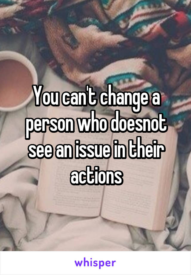 You can't change a person who doesnot see an issue in their actions