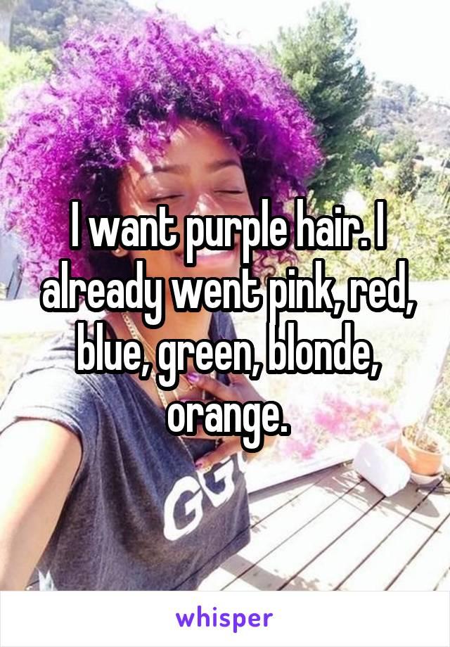 I want purple hair. I already went pink, red, blue, green, blonde, orange.