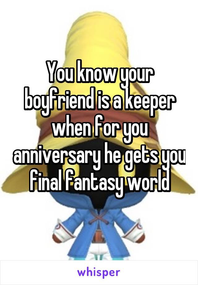You know your boyfriend is a keeper when for you anniversary he gets you final fantasy world