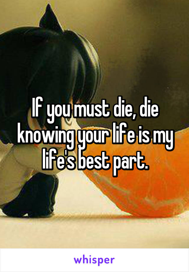 If you must die, die knowing your life is my life's best part.