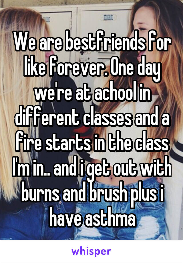 We are bestfriends for like forever. One day we're at achool in different classes and a fire starts in the class I'm in.. and i get out with burns and brush plus i have asthma